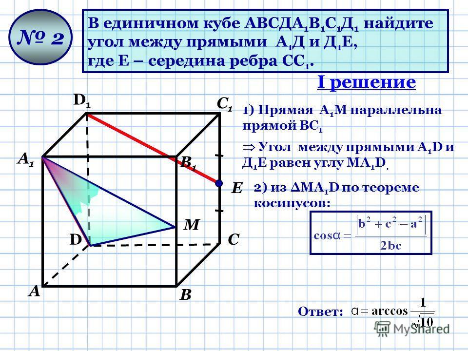 В единичном кубе АВСДА 1 В 1 С 1 Д 1 найдите угол между прямыми А 1 Д и Д 1 Е, где Е – середина ребра СС 1. D D1D1 А А1А1 В В1В1 С С1С1 2 1) Прямая A 1 М параллельна прямой ВС 1 Е М Угол между прямыми А 1 D и Д 1 Е равен углу МA 1 D. 2) из МA 1 D по
