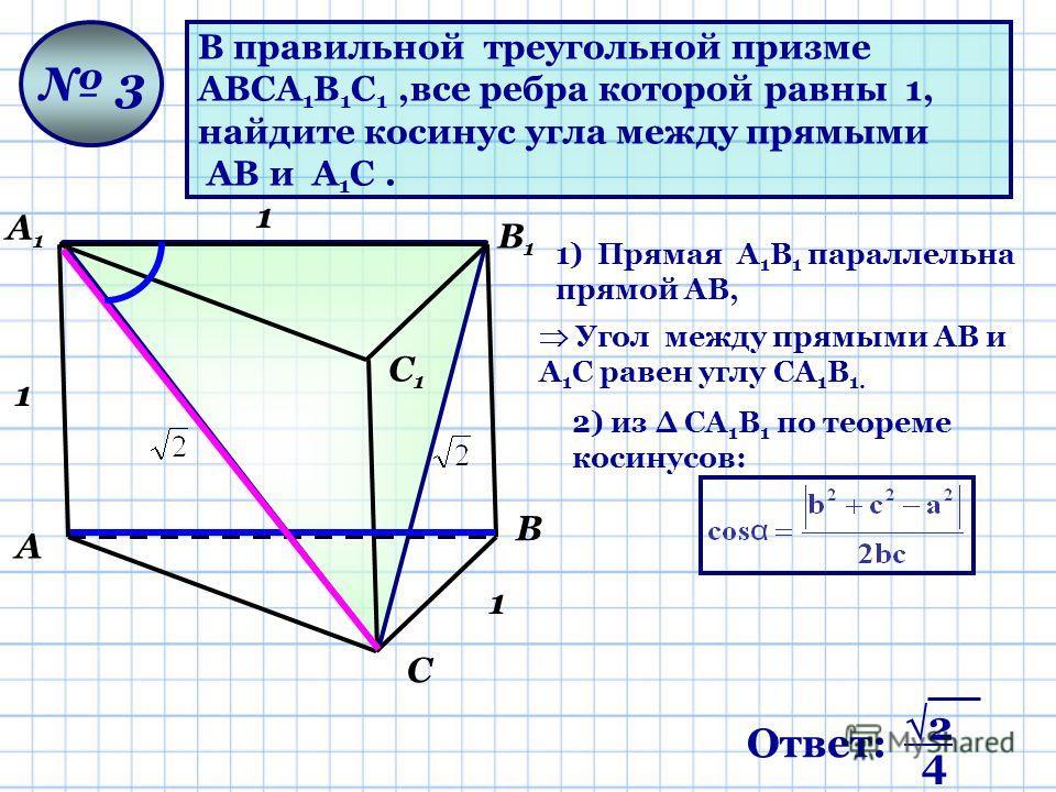 А С В А1А1 С1С1 В1В1 В правильной треугольной призме ABCA 1 B 1 C 1,все ребра которой равны 1, найдите косинус угла между прямыми АВ и A 1 C. 3 1 1 1) Прямая A 1 В 1 параллельна прямой АВ, Угол между прямыми АВ и А 1 С равен углу СA 1 В 1. 2) из СA 1