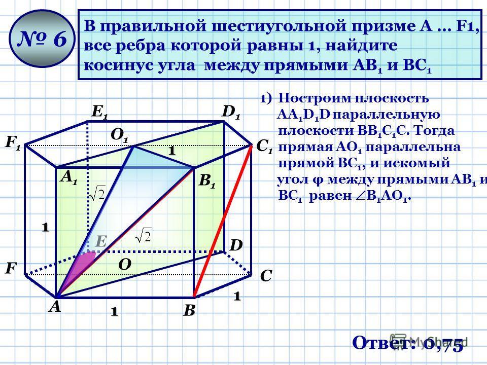 В правильной шестиугольной призме A … F1, все ребра которой равны 1, найдите косинус угла между прямыми AB 1 и BC 1 6 1 1 1 1 Ответ: 0,75 А В С D Е F А1А1 В1В1 С1С1 D1D1 Е1Е1 F1F1 О О1О1 1)Построим плоскость АА 1 D 1 D параллельную плоскости ВВ 1 С 1