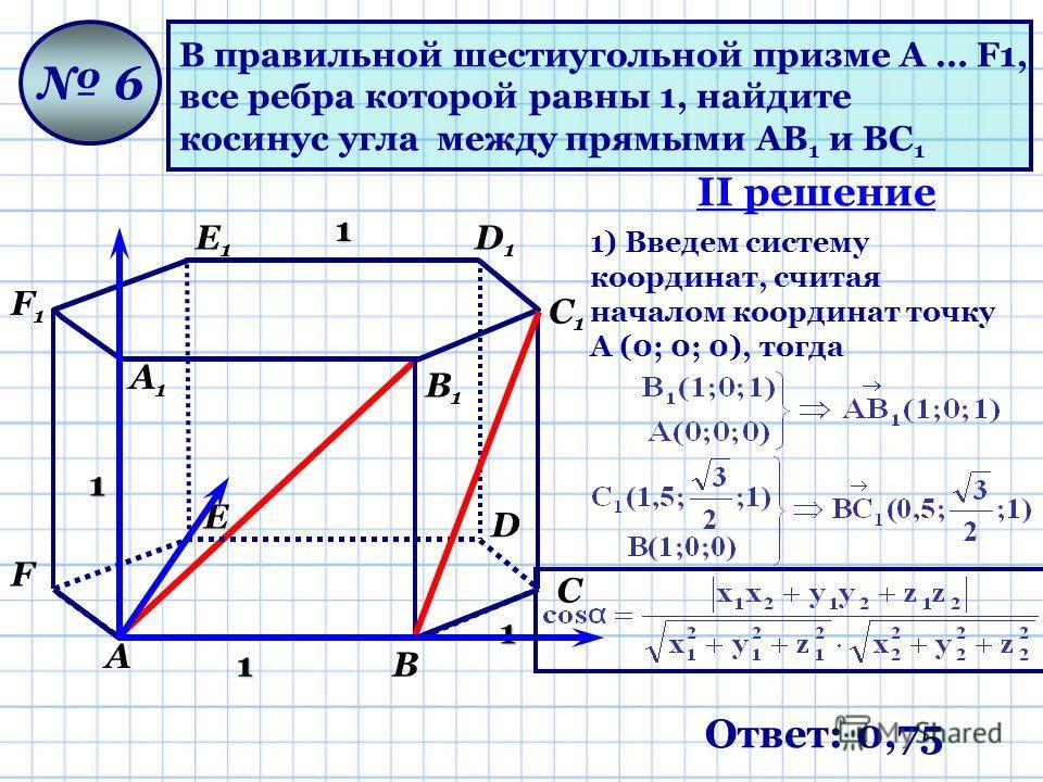 В правильной шестиугольной призме A … F1, все ребра которой равны 1, найдите косинус угла между прямыми AB 1 и BC 1 6 1 1 1 1 Ответ: 0,75 А В С D Е F А1А1 В1В1 С1С1 D1D1 Е1Е1 F1F1 II решение 1) Введем систему координат, считая началом координат точку