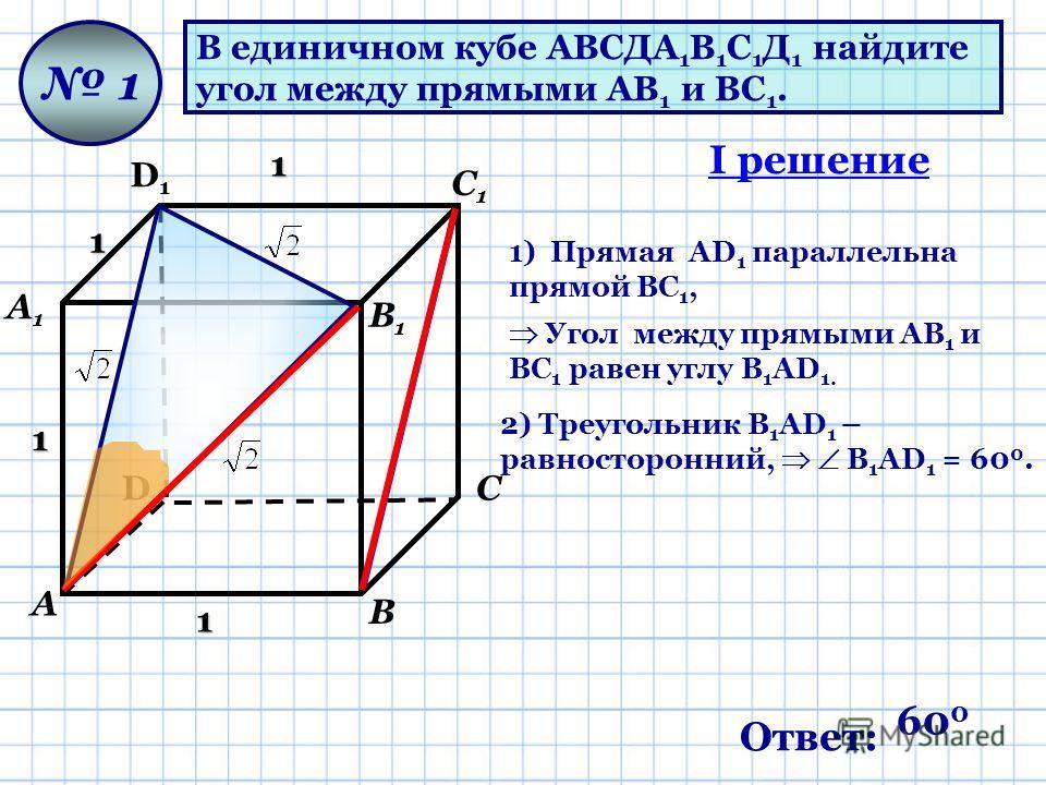 В единичном кубе АВСДА 1 В 1 С 1 Д 1 найдите угол между прямыми АВ 1 и ВС 1. D D1D1 А А1А1 В В1В1 С С1С1 1 1 1 1 1 1) Прямая AD 1 параллельна прямой ВС 1, 2) Треугольник В 1 AD 1 – равносторонний, В 1 AD 1 = 60 0. Угол между прямыми АВ 1 и ВС 1 равен