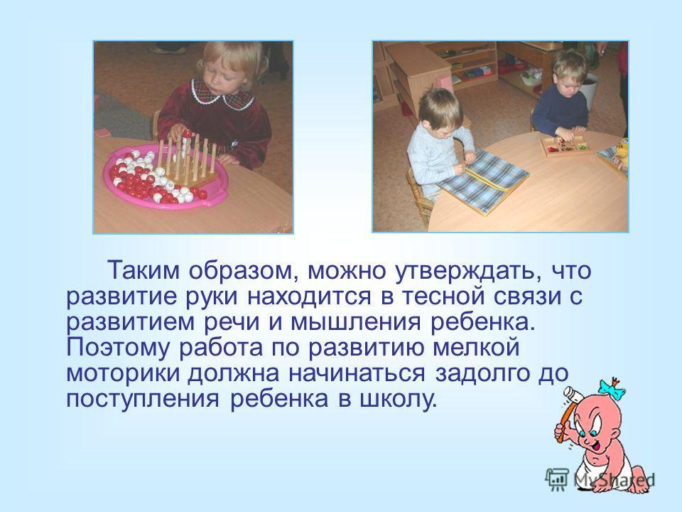 Таким образом, можно утверждать, что развитие руки находится в тесной связи с развитием речи и мышления ребенка. Поэтому работа по развитию мелкой моторики должна начинаться задолго до поступления ребенка в школу.