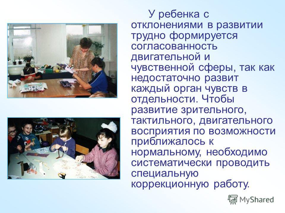 У ребенка с отклонениями в развитии трудно формируется согласованность двигательной и чувственной сферы, так как недостаточно развит каждый орган чувств в отдельности. Чтобы развитие зрительного, тактильного, двигательного восприятия по возможности п