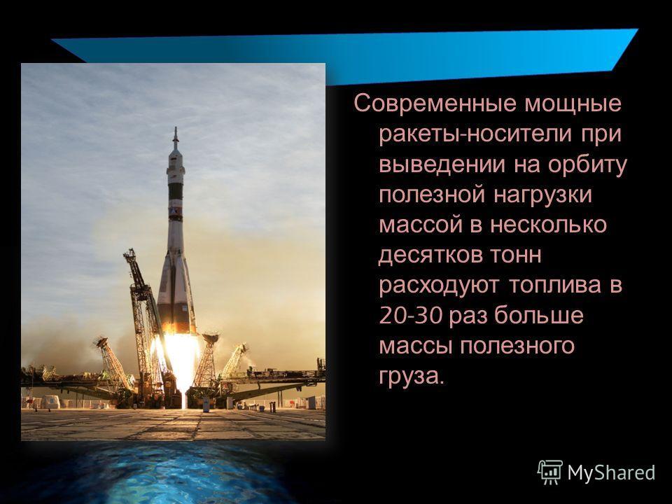 Современные мощные ракеты - носители при выведении на орбиту полезной нагрузки массой в несколько десятков тонн расходуют топлива в 20-30 раз больше массы полезного груза.