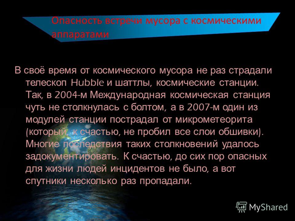 В своё время от космического мусора не раз страдали телескоп Hubble и шаттлы, космические станции. Так, в 2004- м Международная космическая станция чуть не столкнулась с болтом, а в 2007- м один из модулей станции пострадал от микрометеорита ( которы