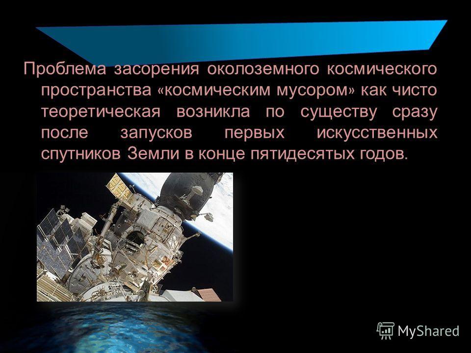 Проблема засорения околоземного космического пространства « космическим мусором » как чисто теоретическая возникла по существу сразу после запусков первых искусственных спутников Земли в конце пятидесятых годов.