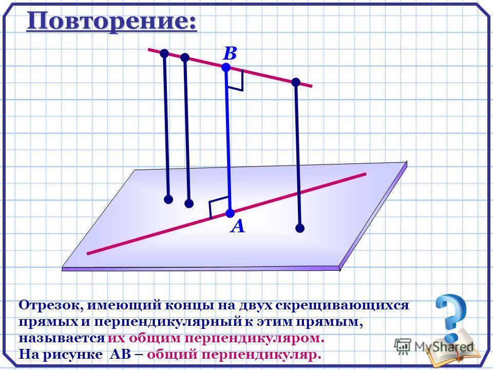 Повторение: Отрезок, имеющий концы на двух скрещивающихся прямых и перпендикулярный к этим прямым, называется их общим перпендикуляром. На рисунке АВ – общий перпендикуляр. А В