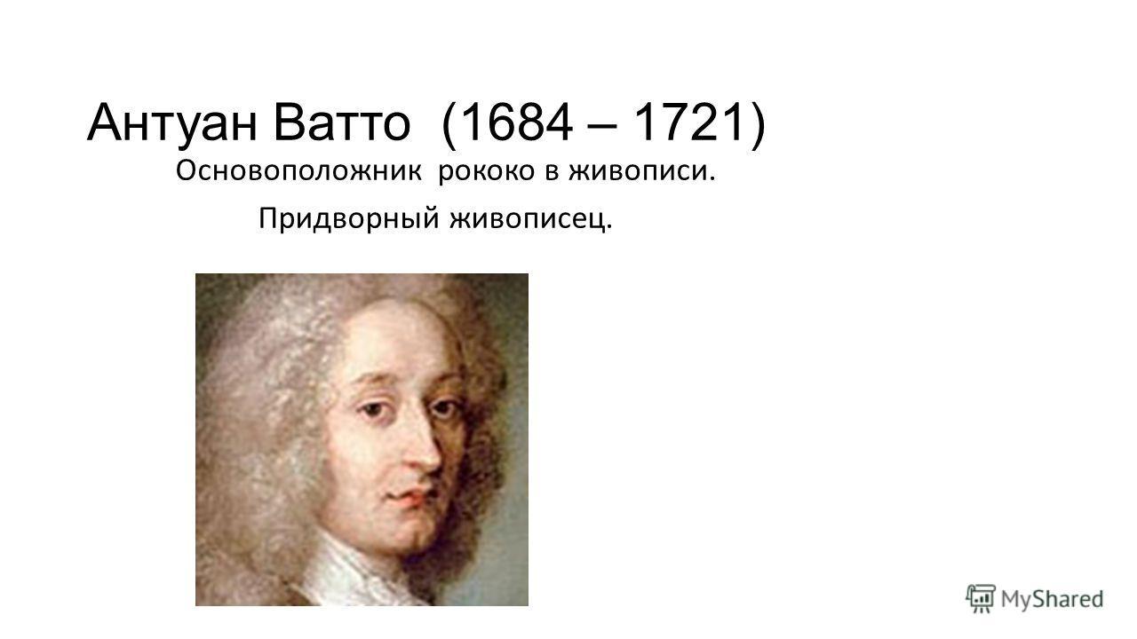 Антуан Ватто (1684 – 1721) Основоположник рококо в живописи. Придворный живописец.