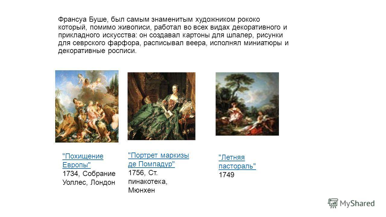 Франсуа Буше, был самым знаменитым художником рококо который, помимо живописи, работал во всех видах декоративного и прикладного искусства: он создавал картоны для шпалер, рисунки для севрского фарфора, расписывал веера, исполнял миниатюры и декорати