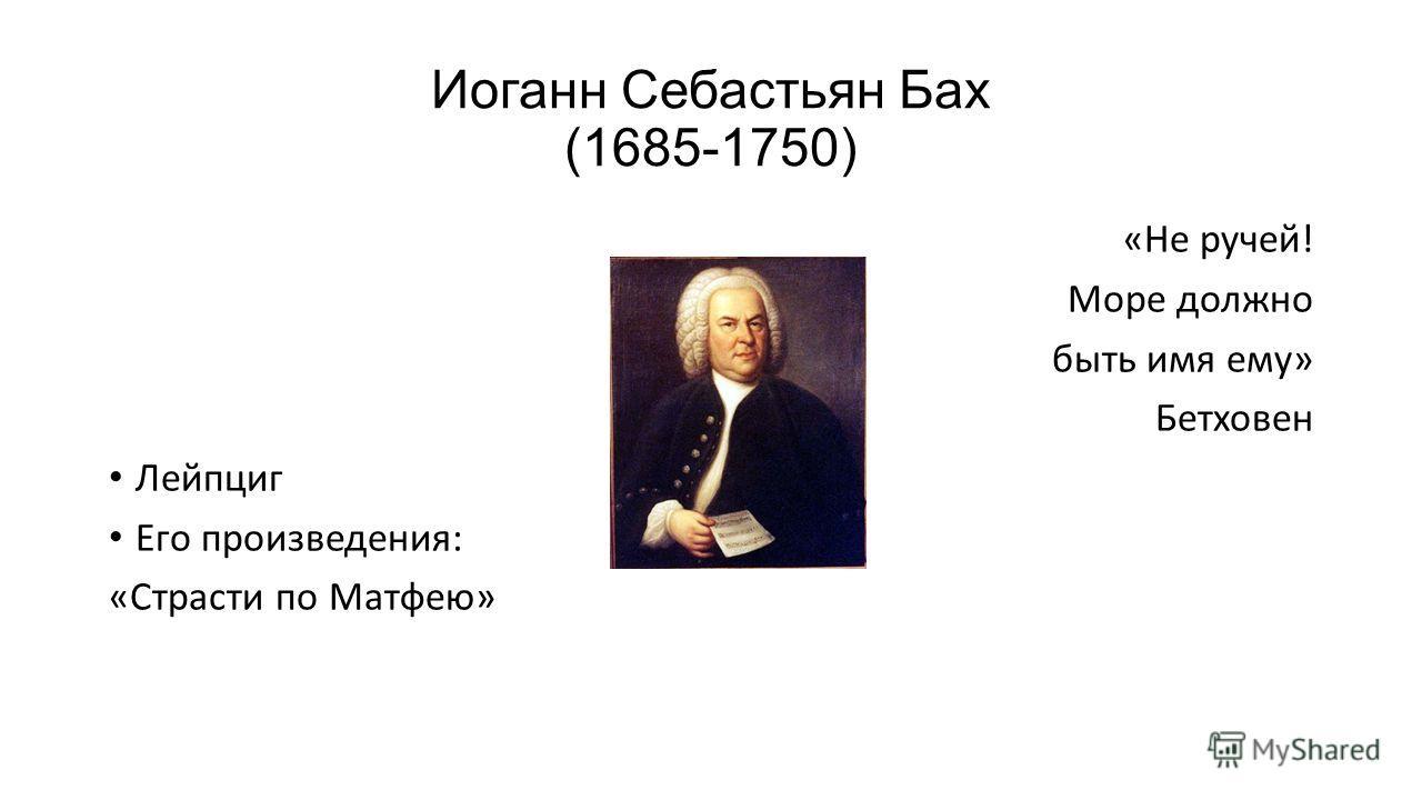Иоганн Себастьян Бах (1685-1750) «Не ручей! Море должно быть имя ему» Бетховен Лейпциг Его произведения: «Страсти по Матфею»