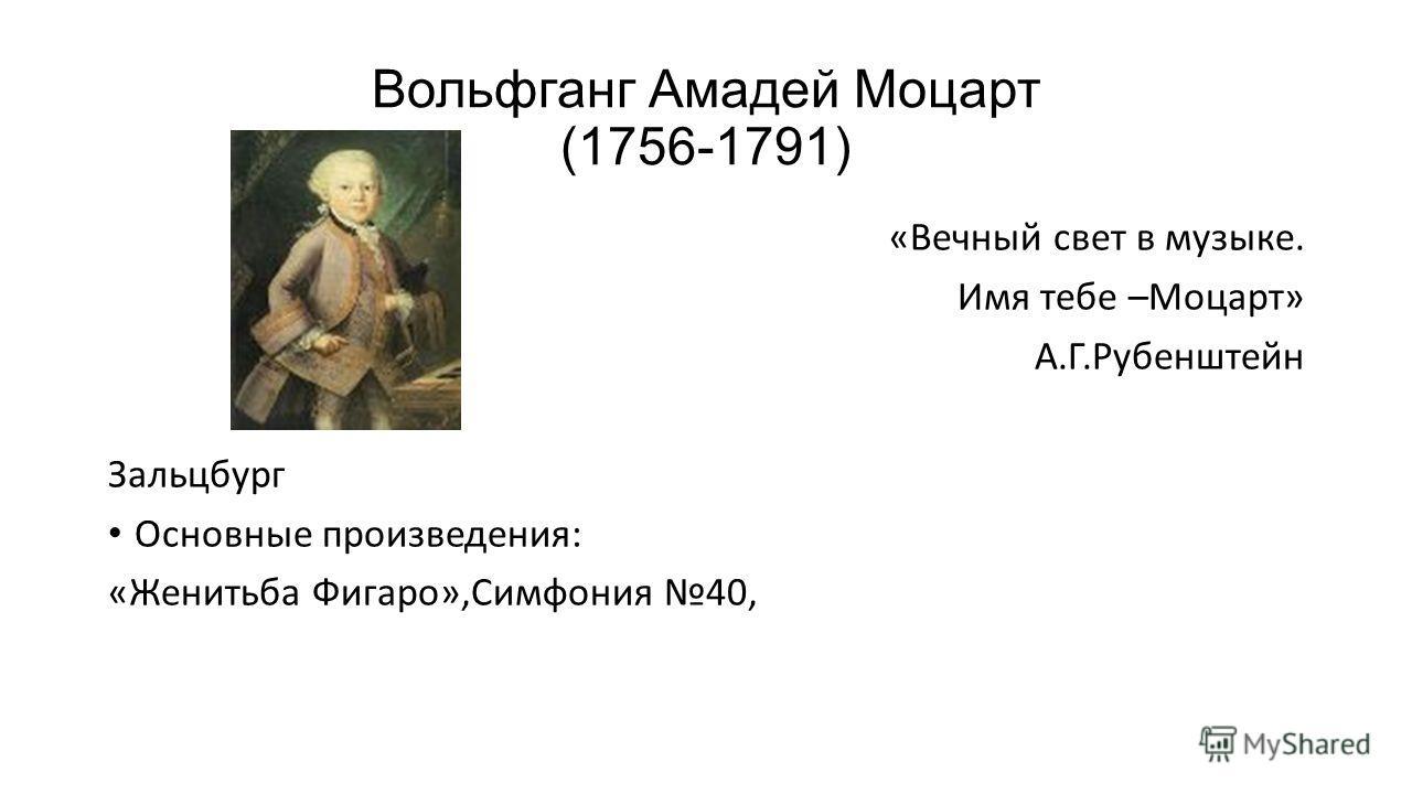 Вольфганг Амадей Моцарт (1756-1791) «Вечный свет в музыке. Имя тебе –Моцарт» А.Г.Рубенштейн Зальцбург Основные произведения: «Женитьба Фигаро»,Симфония 40,
