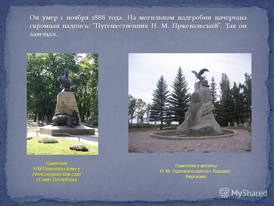 Памятник Н.М.Пржевальскому в Александровском саду г.Санкт-Петербурга Памятник у могилы Н. М. Пржевальского в г. Каракол, Киргизия Он умер 1 ноября 1888 года. На могильном надгробии начертана скромная надпись: