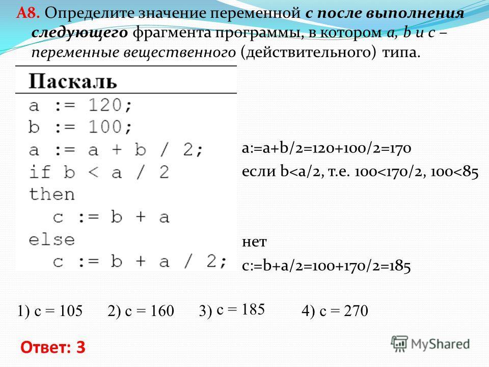 A8. Определите значение переменной c после выполнения следующего фрагмента программы, в котором a, b и с – переменные вещественного (действительного) типа. 1) c = 105 2) c = 160 3) c = 185 4) c = 270