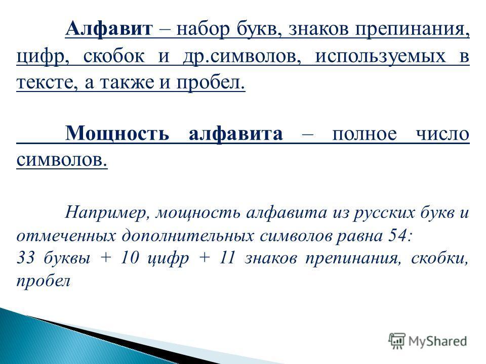 Алфавит – набор букв, знаков препинания, цифр, скобок и др.символов, используемых в тексте, а также и пробел. Мощность алфавита – полное число символов. Например, мощность алфавита из русских букв и отмеченных дополнительных символов равна 54: 33 бук