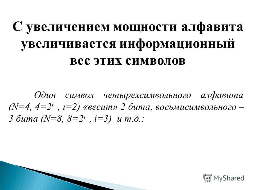 С увеличением мощности алфавита увеличивается информационный вес этих символов Один символ четырехсимвольного алфавита (N=4, 4=2 i, i=2) «весит» 2 бита, восьмисимвольного – 3 бита (N=8, 8=2 i, i=3) и т.д.: