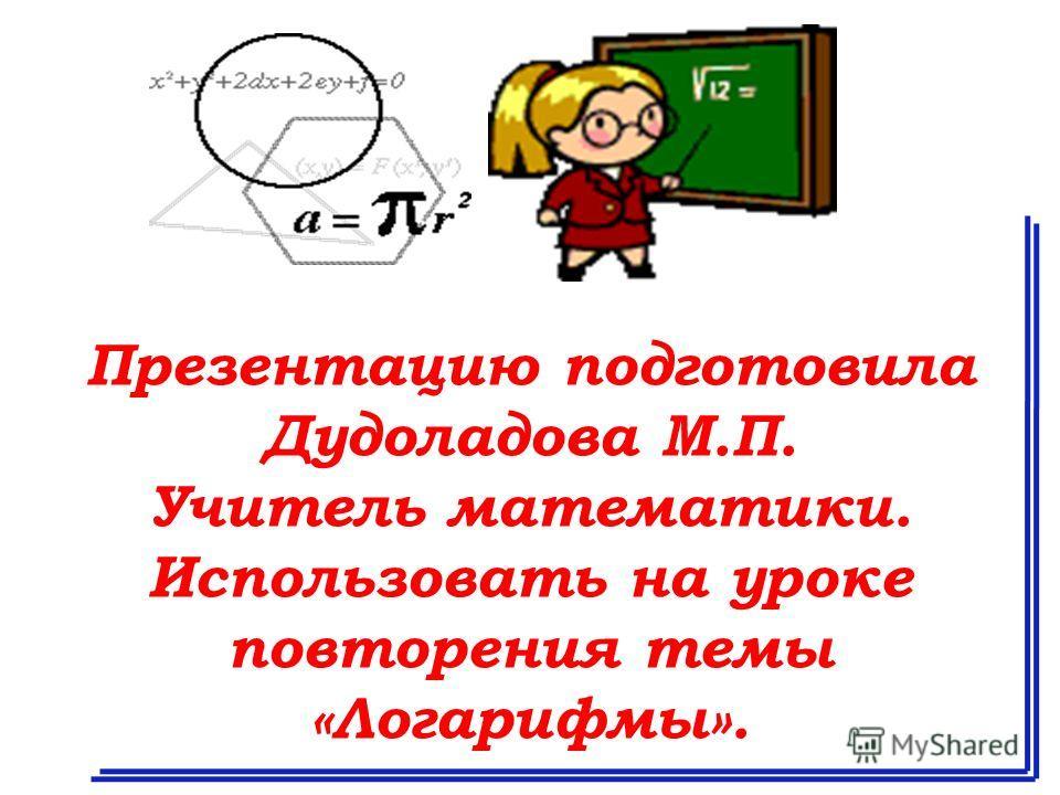 Презентацию подготовила Дудоладова М.П. Учитель математики. Использовать на уроке повторения темы «Логарифмы».