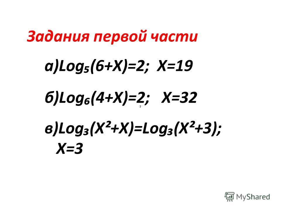 a)Log(6+X)=2; X=19 б)Log(4+X)=2; X=32 Задания первой части в)Log(X²+X)=Log(X²+3); X=3