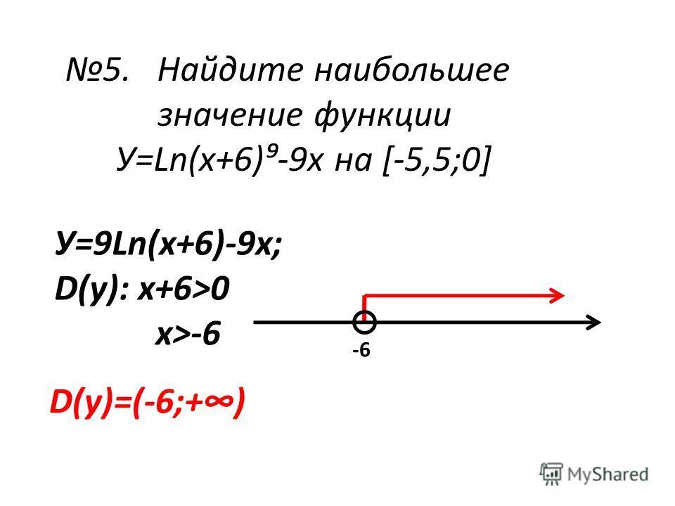 5. Найдите наибольшее значение функции У=Ln(х+6)-9х на [-5,5;0] У=9Ln(х+6)-9х; D(у): х+6>0 х>-6 -6 D(у)=(-6;+)