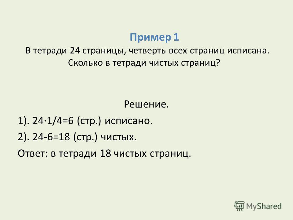Пример 1 В тетради 24 страницы, четверть всех страниц исписана. Сколько в тетради чистых страниц? Решение. 1). 24·1/4=6 (стр.) исписано. 2). 24-6=18 (стр.) чистых. Ответ: в тетради 18 чистых страниц.