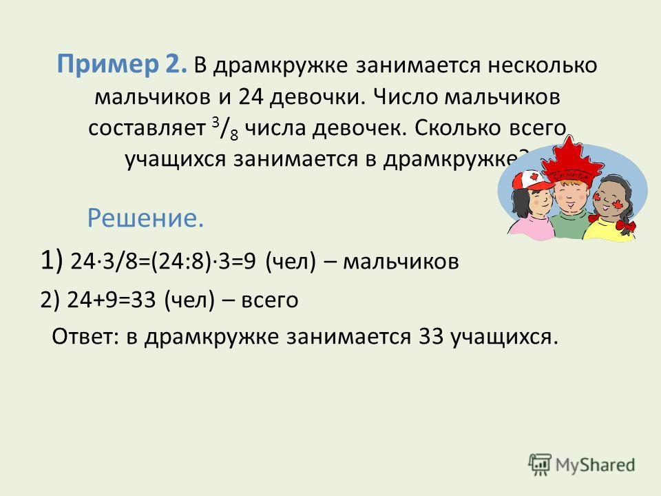 Пример 2. В драмкружке занимается несколько мальчиков и 24 девочки. Число мальчиков составляет 3 / 8 числа девочек. Сколько всего учащихся занимается в драмкружке? Решение. 1) 24·3/8=(24:8)·3=9 (чел) – мальчиков 2) 24+9=33 (чел) – всего Ответ: в драм