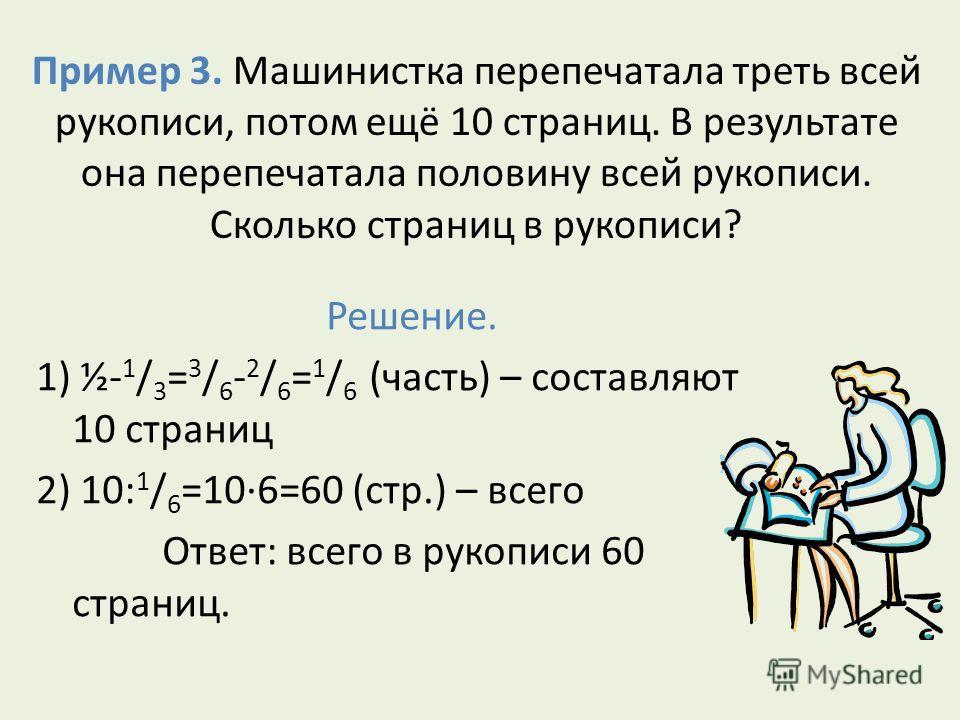 Пример 3. Машинистка перепечатала треть всей рукописи, потом ещё 10 страниц. В результате она перепечатала половину всей рукописи. Сколько страниц в рукописи? Решение. 1) ½- 1 / 3 = 3 / 6 - 2 / 6 = 1 / 6 (часть) – составляют 10 страниц 2) 10: 1 / 6 =
