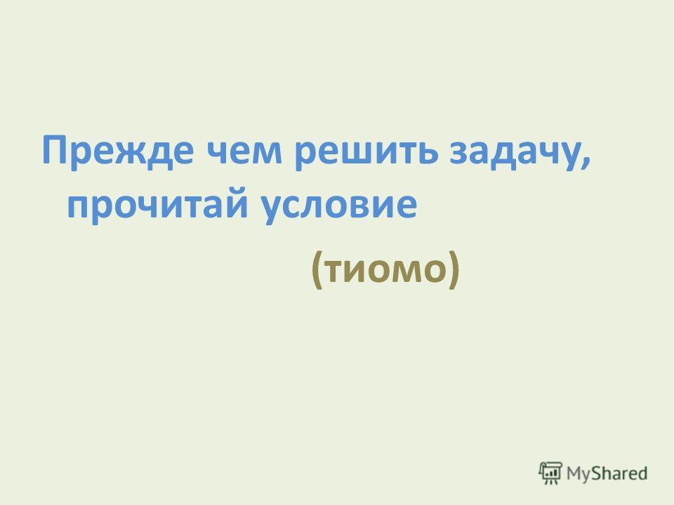 Прежде чем решить задачу, прочитай условие (тиомо)