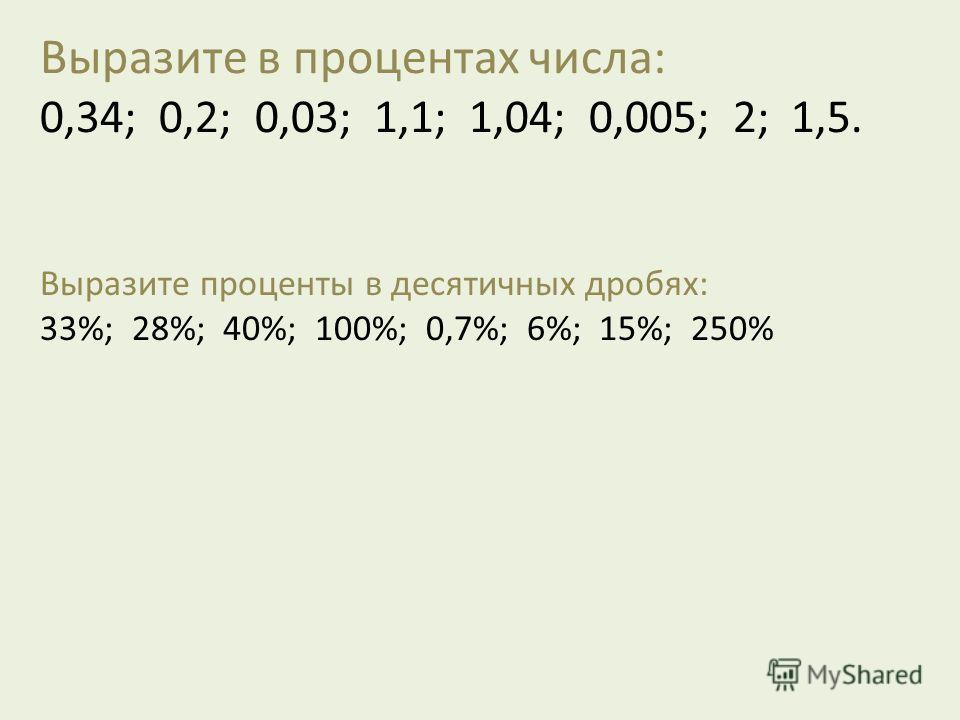 Выразите в процентах числа: 0,34; 0,2; 0,03; 1,1; 1,04; 0,005; 2; 1,5. Выразите проценты в десятичных дробях: 33%; 28%; 40%; 100%; 0,7%; 6%; 15%; 250%