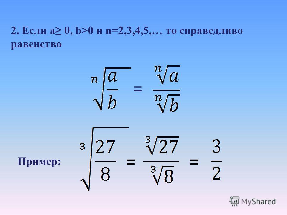 Задание: продолжить формулировку 1.Корень n-степени (n=2,3,4,5, …) из произведения двух неотрицательных чисел равен… произведению корней n-степени из этих чисел: = Пример: == 2·3=6