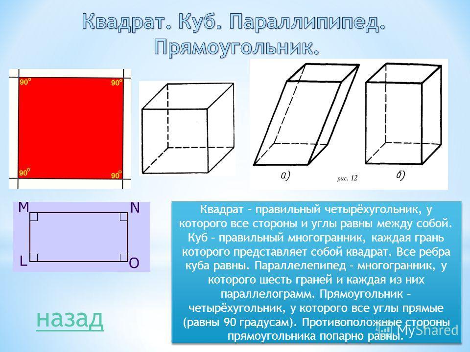 Квадрат – правильный четырёхугольник, у которого все стороны и углы равны между собой. Куб – правильный многогранник, каждая грань которого представляет собой квадрат. Все ребра куба равны. Параллелепипед – многогранник, у которого шесть граней и каж