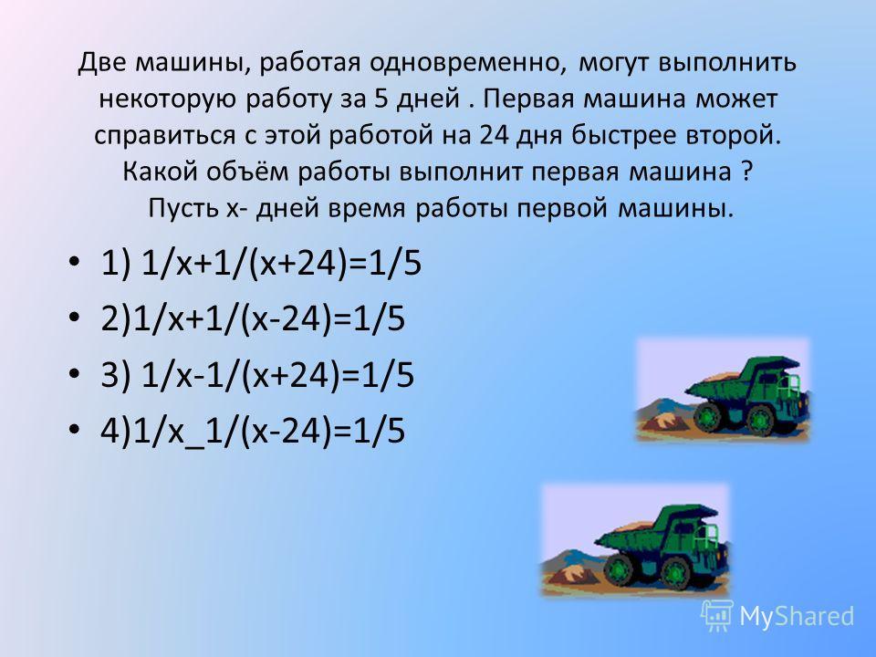 Две машины, работая одновременно, могут выполнить некоторую работу за 5 дней. Первая машина может справиться с этой работой на 24 дня быстрее второй. Какой объём работы выполнит первая машина ? Пусть х- дней время работы первой машины. 1) 1/х+1/(х+24