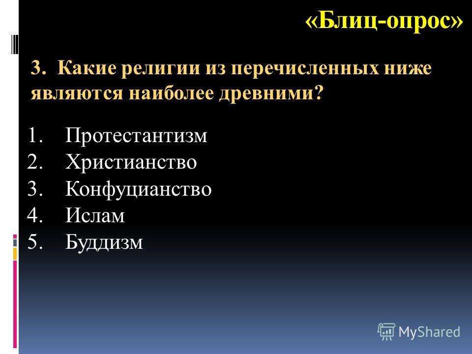«Блиц-опрос» 1.Протестантизм 2.Христианство 3.Конфуцианство 4.Ислам 5.Буддизм 3. Какие религии из перечисленных ниже являются наиболее древними?
