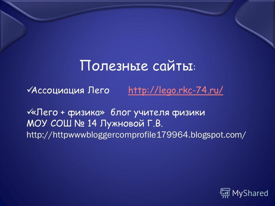 Полезные сайты : Ассоциация Лего http://lego.rkc-74.ru/http://lego.rkc-74.ru/ «Лего + физика» блог учителя физики МОУ СОШ 14 Лужновой Г.В. http://httpwwwbloggercomprofile179964.blogspot.com/