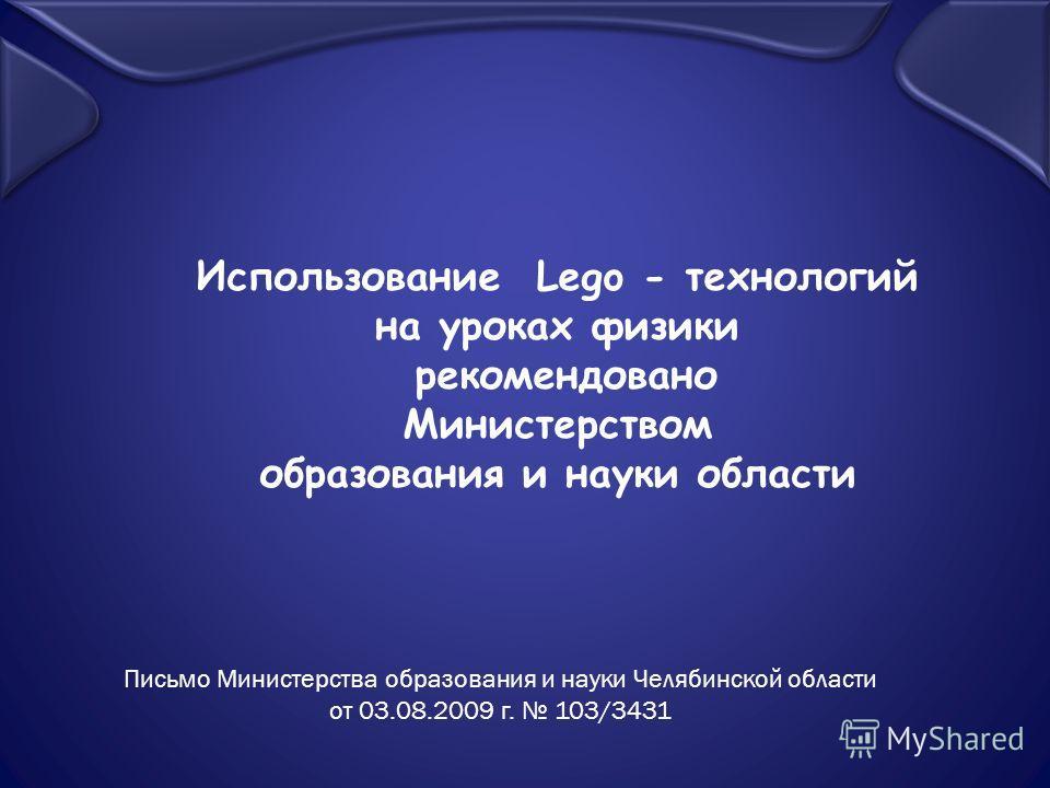 Использование Lego - технологий на уроках физики рекомендовано Министерством образования и науки области Письмо Министерства образования и науки Челябинской области от 03.08.2009 г. 103/3431