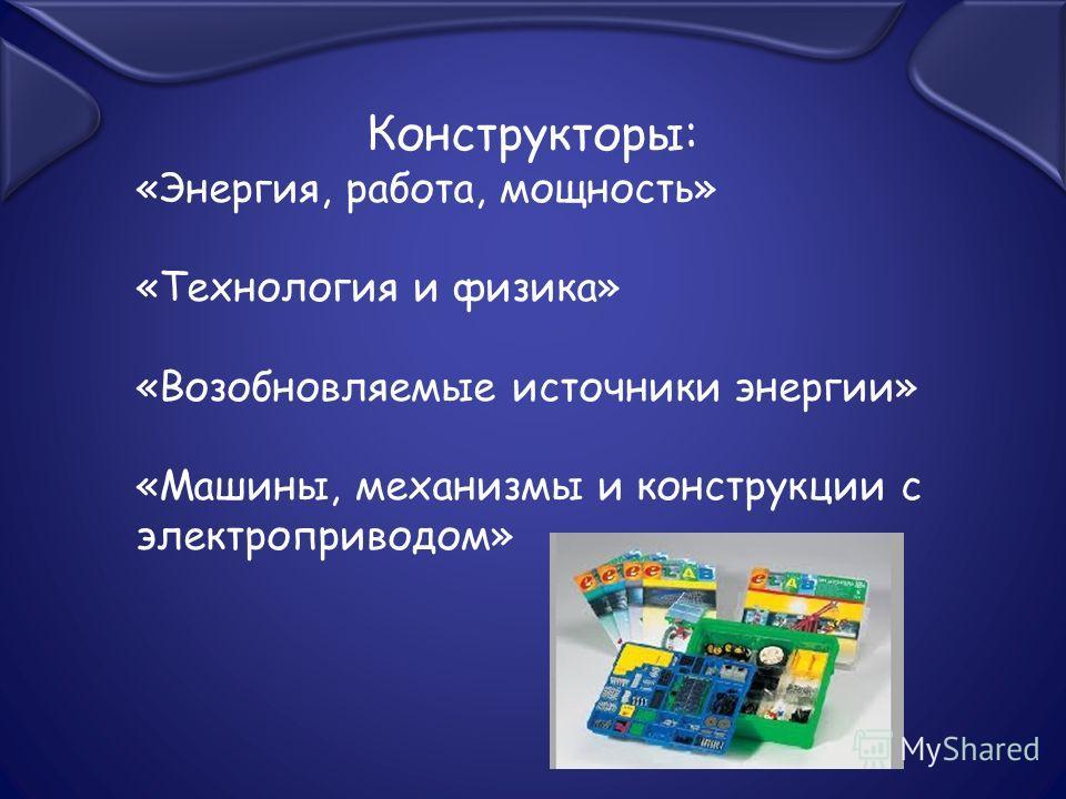 Конструкторы: «Энергия, работа, мощность» «Технология и физика» «Возобновляемые источники энергии» «Машины, механизмы и конструкции с электроприводом»