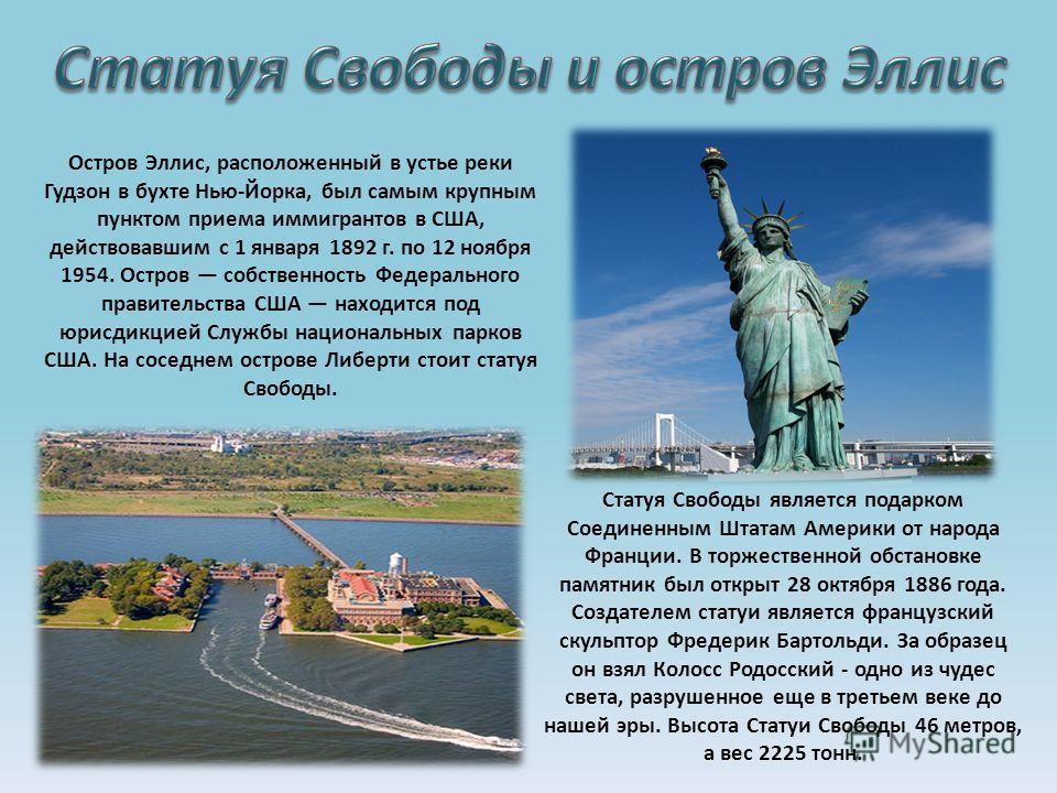 Статуя Свободы является подарком Соединенным Штатам Америки от народа Франции. В торжественной обстановке памятник был открыт 28 октября 1886 года. Создателем статуи является французский скульптор Фредерик Бартольди. За образец он взял Колосс Родосск