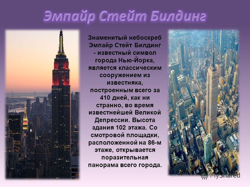Знаменитый небоскреб Эмпайр Стейт Билдинг - известный символ города Нью-Йорка, является классическим сооружением из известняка, построенным всего за 410 дней, как ни странно, во время известнейшей Великой Депрессии. Высота здания 102 этажа. Со смотро