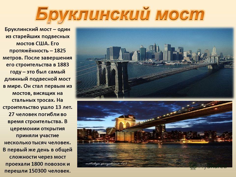 Бруклинский мост – один из старейших подвесных мостов США. Его протяжённость – 1825 метров. После завершения его строительства в 1883 году – это был самый длинный подвесной мост в мире. Он стал первым из мостов, висящих на стальных тросах. На строите