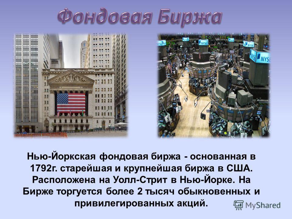 Нью-Йоркская фондовая биржа - основанная в 1792г. старейшая и крупнейшая биржа в США. Расположена на Уолл-Стрит в Нью-Йорке. На Бирже торгуется более 2 тысяч обыкновенных и привилегированных акций.
