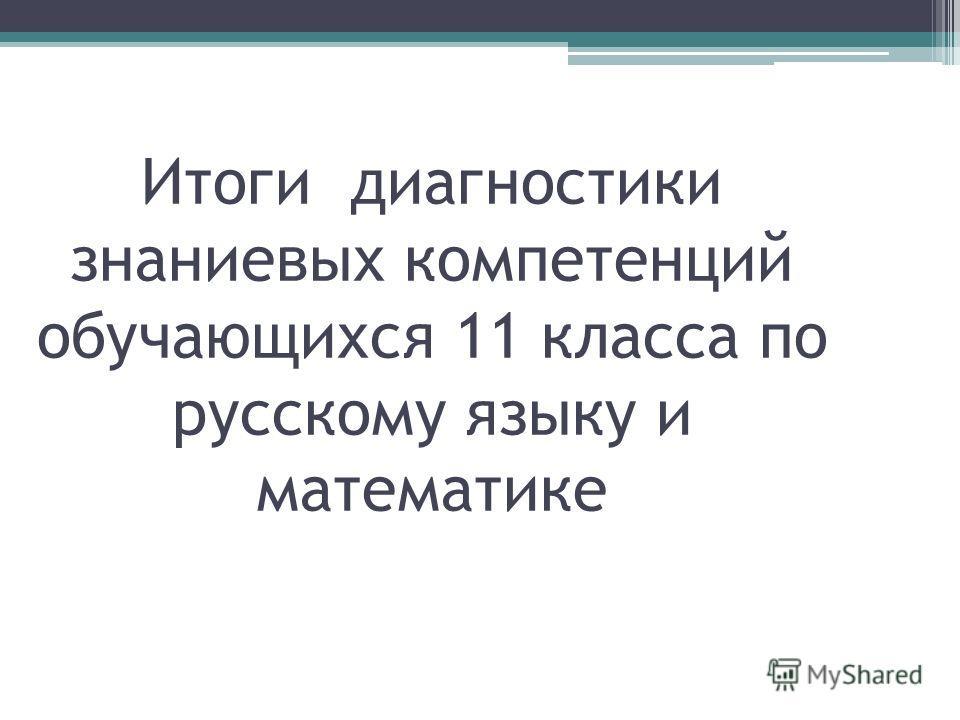 Итоги диагностики знаниевых компетенций обучающихся 11 класса по русскому языку и математике