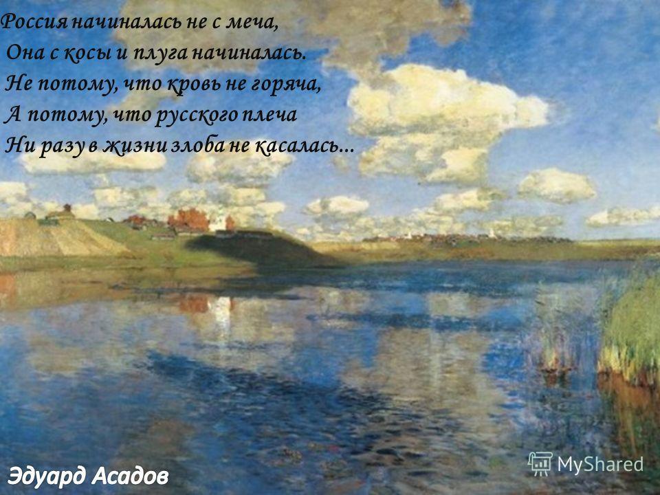 Россия начиналась не с меча, Она с косы и плуга начиналась. Не потому, что кровь не горяча, А потому, что русского плеча Ни разу в жизни злоба не касалась...