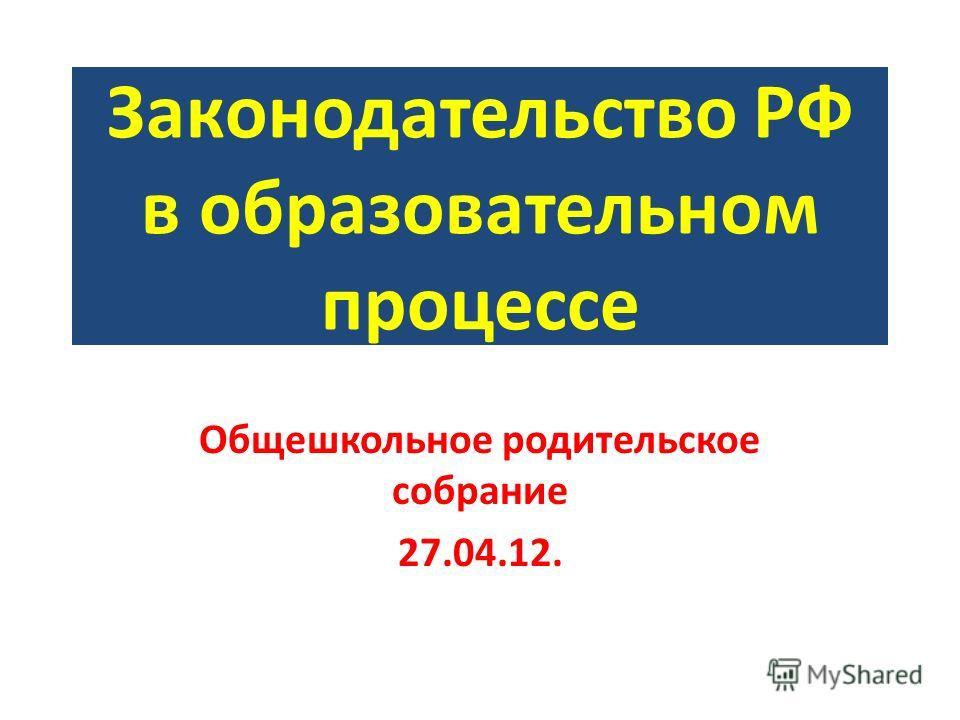 Законодательство РФ в образовательном процессе Общешкольное родительское собрание 27.04.12.