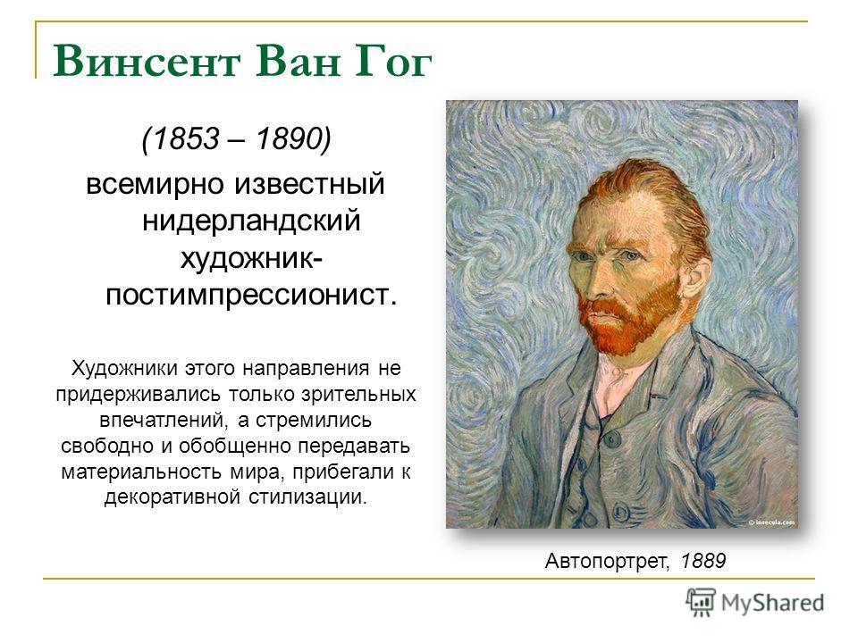 Винсент Ван Гог Автопортрет, 1889 (1853 – 1890) всемирно известный нидерландский художник- постимпрессионист. Художники этого направления не придерживались только зрительных впечатлений, а стремились свободно и обобщенно передавать материальность мир