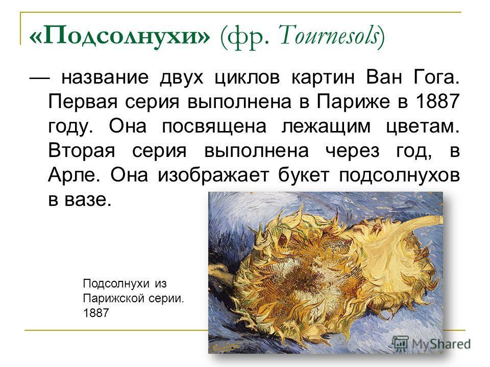 «Подсолнухи» (фр. Tournesols) название двух циклов картин Ван Гога. Первая серия выполнена в Париже в 1887 году. Она посвящена лежащим цветам. Вторая серия выполнена через год, в Арле. Она изображает букет подсолнухов в вазе. Подсолнухи из Парижской