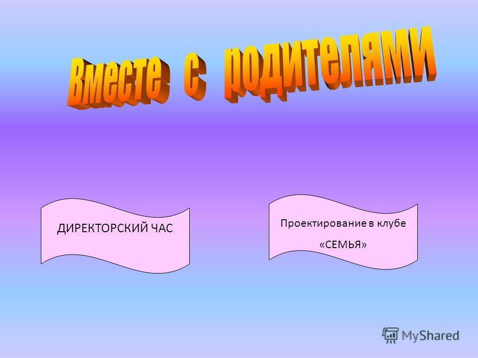 ДИРЕКТОРСКИЙ ЧАС Проектирование в клубе «СЕМЬЯ»