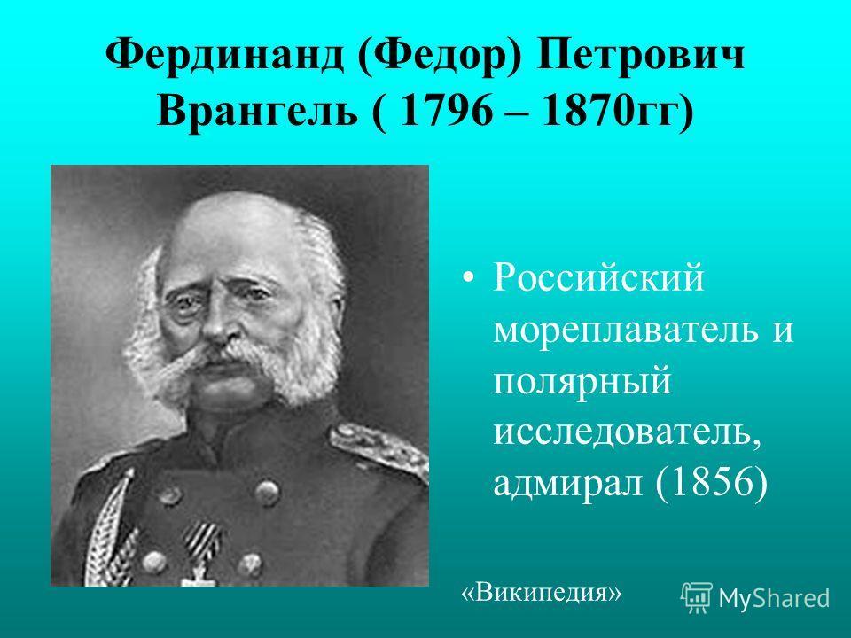 Фердинанд (Федор) Петрович Врангель ( 1796 – 1870гг) Российский мореплаватель и полярный исследователь, адмирал (1856) «Википедия»