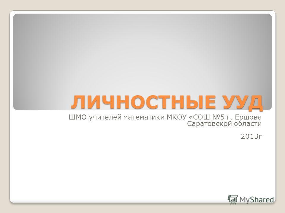 ЛИЧНОСТНЫЕ УУД ШМО учителей математики МКОУ «СОШ 5 г. Ершова Саратовской области 2013г