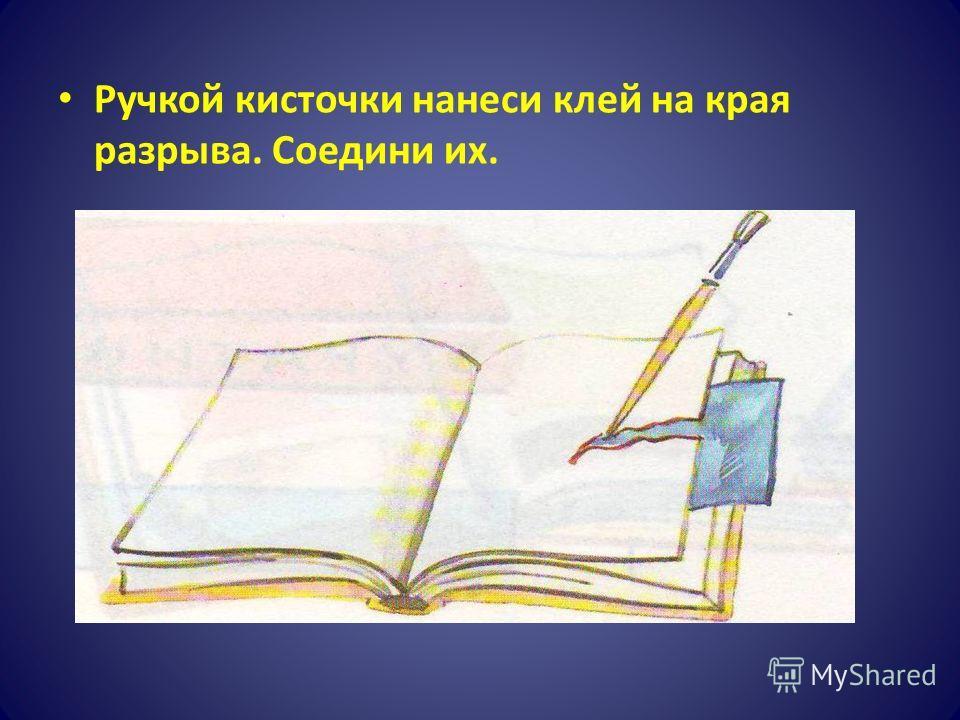 Ручкой кисточки нанеси клей на края разрыва. Соедини их.