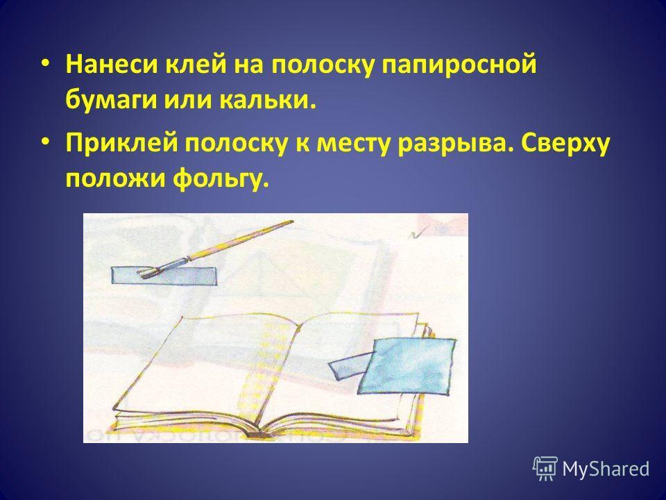 Нанеси клей на полоску папиросной бумаги или кальки. Приклей полоску к месту разрыва. Сверху положи фольгу.