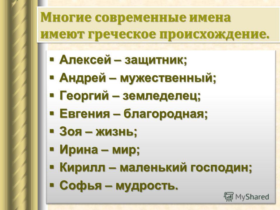 Многие современные имена имеют греческое происхождение. Алексей – защитник; Алексей – защитник; Андрей – мужественный; Андрей – мужественный; Георгий – земледелец; Георгий – земледелец; Евгения – благородная; Евгения – благородная; Зоя – жизнь; Зоя –