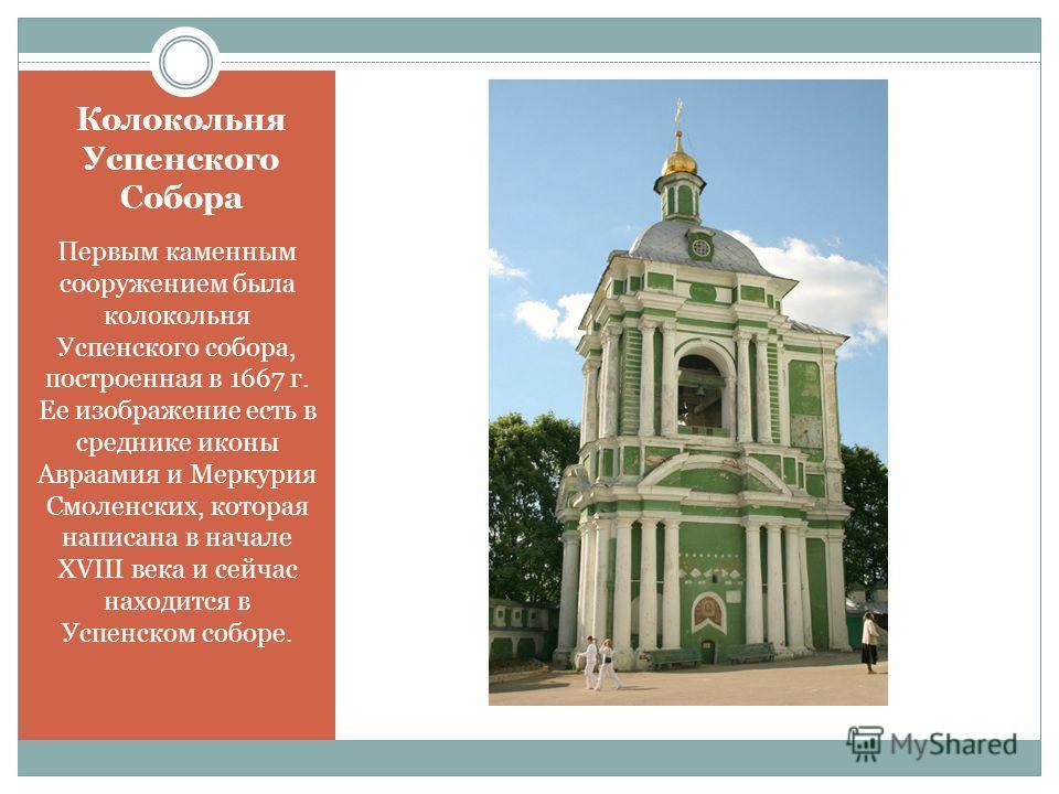 Колокольня Успенского Собора Первым каменным сооружением была колокольня Успенского собора, построенная в 1667 г. Ее изображение есть в среднике иконы Авраамия и Меркурия Смоленских, которая написана в начале XVIII века и сейчас находится в Успенском